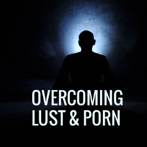 Overcoming Lust & Porn