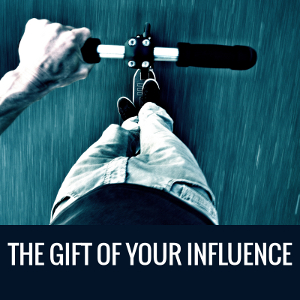 The Gift of Your Influence