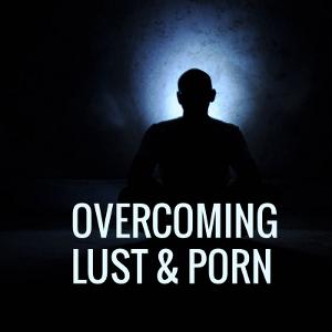 Overcoming Lust & Porn
